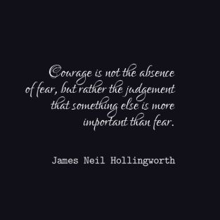 james-neil-hollingsworth-courage-is-not-the-absence-of-fear-but-rather-the-judgement-that-something-else-is-more-important-than-fear